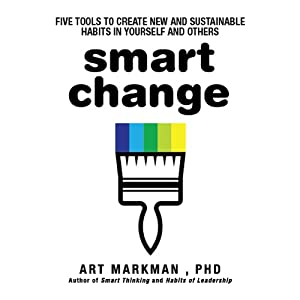 Smart Change - Five Tools to Create New and Sustainable Habits in Yourself and Others - Art Markman