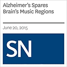 Alzheimer's Spares Brain's Music Regions (       UNABRIDGED) by Laura Sanders Narrated by Mark Moran