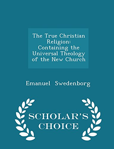 The True Christian Religion: Containing the Universal Theology of the New Church - Scholar's Choice Edition