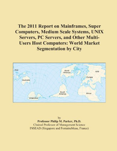 The 2011 Report on Mainframes, Super Computers, Medium Scale Systems, UNIX Servers, PC Servers, and Other Multi-Users Host Computers: World Market Segmentation by City