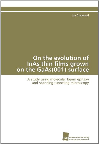 On The Evolution Of Inas Thin Films Grown On The Gaas(001) Surface: A Study Using Molecular Beam Epitaxy And Scanning Tunneling Microscopy (German Edition)