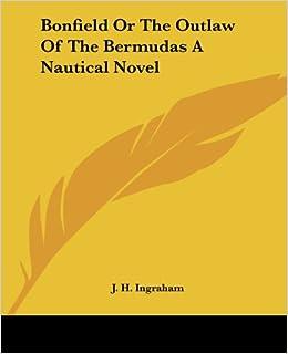 Bonfield Or The Outlaw Of The Bermudas A Nautical Novel: J. H
