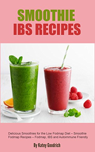 Smoothie IBS Recipes: Delicious Smoothies for the Low Fodmap Diet - Smoothie Fodmap Recipes - Fodmap, IBS and Autoimmune Friendly by Katey Goodrich