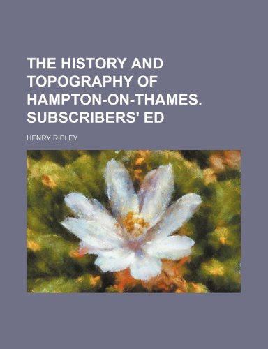 The history and topography of Hampton-on-Thames. Subscribers' ed