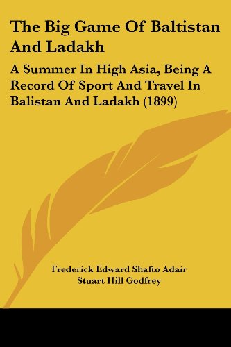The Big Game of Baltistan and Ladakh: A Summer in High Asia, Being a Record of Sport and Travel in Balistan and Ladakh (1899)