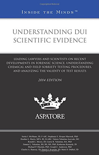 Understanding DUI Scientific Evidence, 2014 ed.: Leading Lawyers and Scientists on Recent Developments in Forensic Science, Understanding Chemical and ... Validity of Test Results (Inside the Minds)
