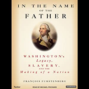 In the Name of the Father: Washington's Legacy, Slavery, and the Making of a Nation | [François Furstenberg]