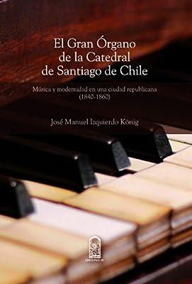 El gran órgano de la Catedral de Santiago de Chile: Música y modernidad en una sociedad republicana (1840-1860) (Spanish Edition)