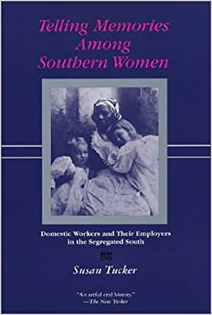 Telling Memories Among Southern Women: Domestic Workers and Their Employers in the Segregated South by Susan Tucker
