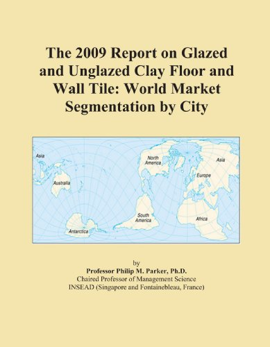 The 2009 Report on Glazed and Unglazed Clay Floor and Wall Tile: World Market Segmentation by City