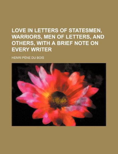Love in letters of statesmen, warriors, men of letters, and others, with a brief note on every writer