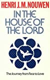 In the House of the Lord: The Journey from Fear to Love (023251707X) by Nouwen, Henri J. M.