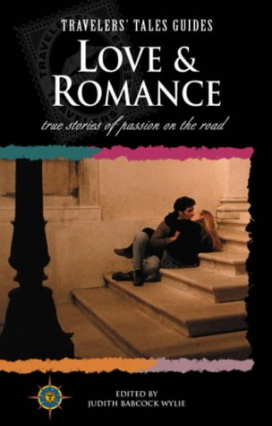 Love and Romance: True Stories of Passion on the Road (Travelers' Tales Guides)