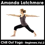Chill Out Yoga - Beginners: Volume 2: Boost confidence as you gain a stronger, more flexible body and a calm mind | Amanda Latchmore