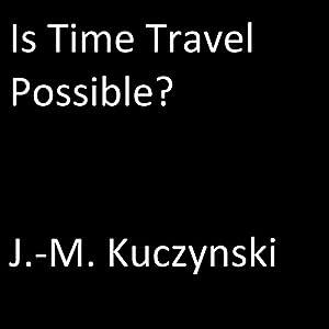 Is Time Travel Possible? Hörbuch von J.-M. Kuczynski Gesprochen von: J.-M. Kuczynski