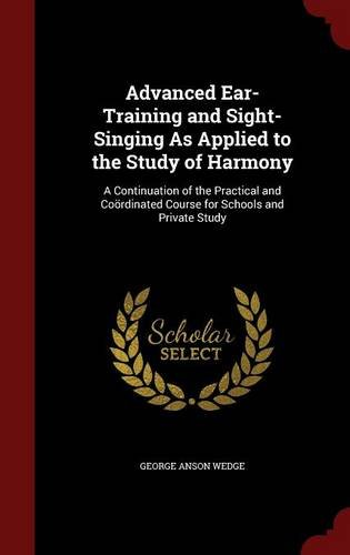 Advanced Ear-Training and Sight-Singing As Applied to the Study of Harmony: A Continuation of the Practical and Coördinated Course for Schools and Private Study