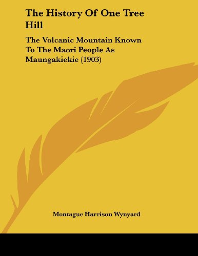 The History of One Tree Hill: The Volcanic Mountain Known to the Maori People as Maungakiekie (1903)