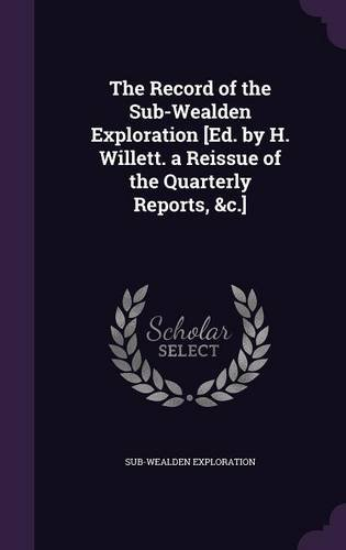The Record of the Sub-Wealden Exploration [Ed. by H. Willett. a Reissue of the Quarterly Reports, &c.]