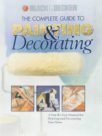 The Complete Guide to Painting and Decorating (Black & Decker Home Improvement Library)