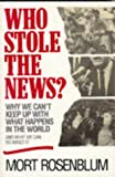 Who Stole the News: Why We Can't Keep Up With What Happens in the World and What We Can Do About It (0471120324) by Rosenblum, Mort
