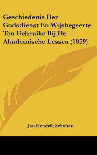 Geschiedenis Der Godsdienst En Wijsbegeerte Ten Gebruike Bij de Akademische Lessen (1859)