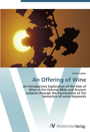 An Offering Of Wine: An Introductory Exploration Of The Role Of Wine In The Hebrew Bible And Ancient Judaism Through The Examination Of The Semantics Of Some Keywords
