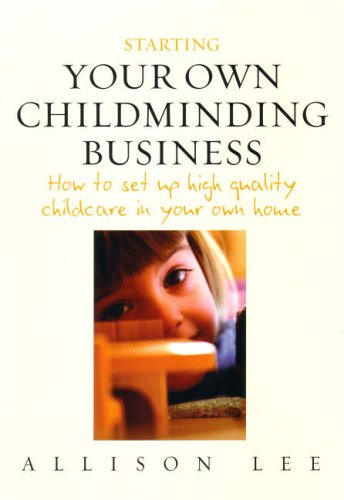 Starting Your Own Childminding Business: How to Set Up High Quality Childcare in Your Own Home