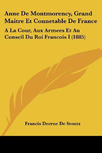 Anne De Montmorency, Grand Maitre Et Connetable De France: A La Cour, Aux Armees Et Au Conseil Du Roi Francois I
