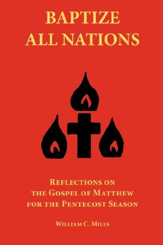 Baptize All Nations: Reflections on the Gospel of Matthew for the Pentecost Season, WILLIAM, C MILLS