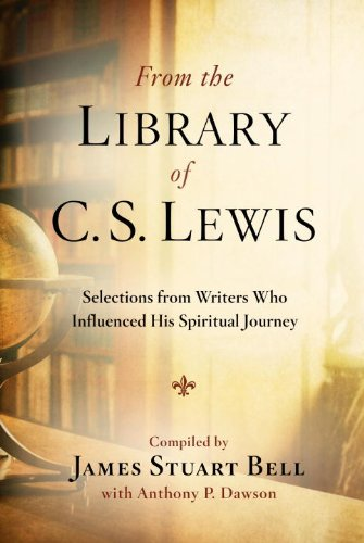 From the Library of C. S. Lewis: Selections from Writers Who Influenced His Spiritual Journey, Bell, James Stuart; Dawson, Anthony P.
