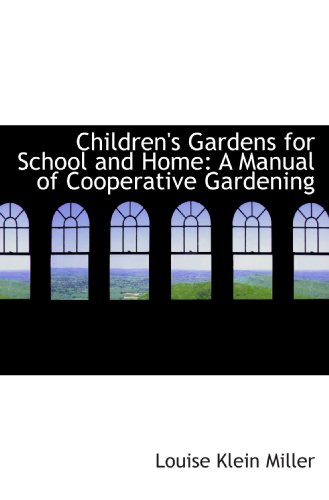 Children's Gardens for School and Home: A Manual of Cooperative Gardening