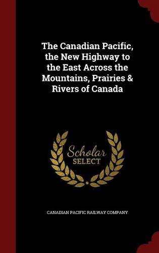 The Canadian Pacific, the New Highway to the East Across the Mountains, Prairies & Rivers of Canada