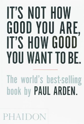 It's Not How Good You Are, It's How Good You Want to Be: The world's best selling book, Arden, Paul