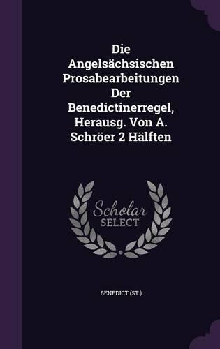 Die Angelsächsischen Prosabearbeitungen Der Benedictinerregel, Herausg. Von A. Schröer 2 Hälften