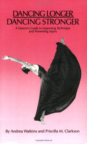 Dancing Longer, Dancing Stronger: A Dancer\'s Guide to Improving Technique and Preventing Injury