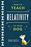 img - for How to Teach Relativity to Your Dog by Chad Orzel (2012-03-15) book / textbook / text book