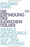 Die Erfindung des jüdischen Volkes: Israels Gründungsmythos auf dem Prüfstand