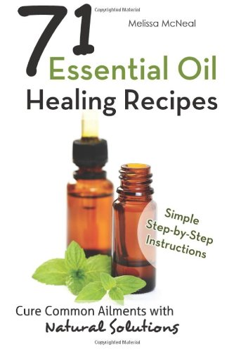 Essential Oil Healing Recipes: 71 Recipes To Cure Common Ailments With Natural S