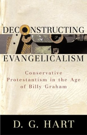 Deconstructing Evangelicalism: Conservative Protestantism in the Age of Billy Graham, D. G. Hart