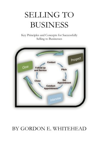 Selling to Business: Key Principles and Concepts for Successfully Selling to Businesses