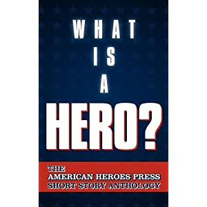 What is a Hero?: The American Heroes Press Short Story Anthology