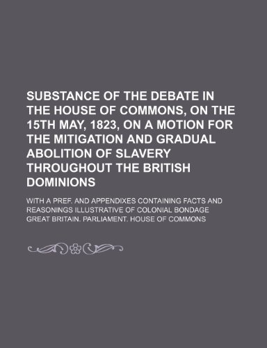 Substance of the Debate in the House of Commons, on the 15th May, 1823, on a Motion for the Mitigation and Gradual Abolition of Slavery Throughout the ... Facts and Reasonings Illustrative of Colonial