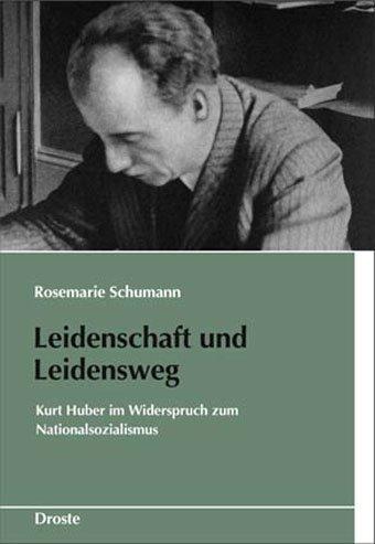 Leidenschaft und Leidensweg: Kurt Huber im Widerspruch zum Nationalsozialismus (Schriften des Bundesarchivs)