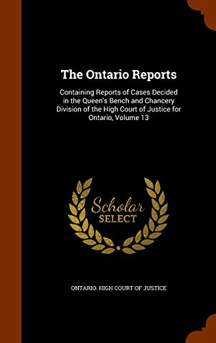 The Ontario Reports: Containing Reports of Cases Decided in the Queen's Bench and Chancery Division of the High Court of Justice for Ontario, Volume 13