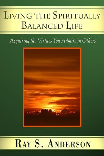 Living the Spiritually Balanced Life: Acquiring the Virtues You Admire in Others, Ray S. Anderson