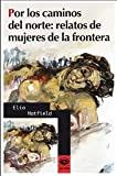 img - for Por los caminos del norte: relatos de mujeres de la frontera book / textbook / text book