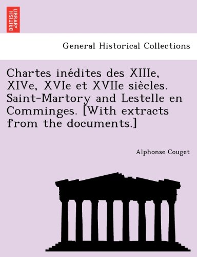 Chartes inedites des XIIIe, XIVe, XVIe et XVIIe siecles. Saint-Martory and Lestelle en Comminges. [With extracts from the documents.]