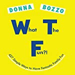 What the Fun?!: 427 Simple Ways to Have Fantastic Family Fun | Donna Bozzo