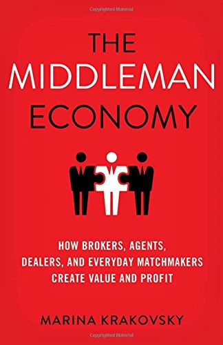 The Middleman Economy: How Brokers, Agents, Dealers, and Everyday Matchmakers Create Value and Profit PDF