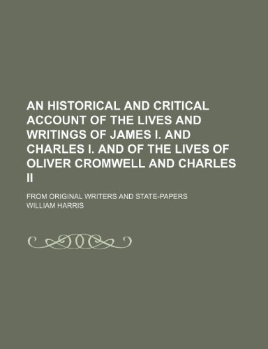 An Historical and Critical Account of the Lives and Writings of James I. and Charles I. and of the Lives of Oliver Cromwell and Charles Ii (Volume 2); From Original Writers and State-Papers